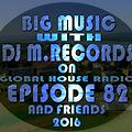 Big Music With DJ M.Records / Episode 82 And Friends,On Global House Radio