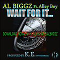 AL BIGGZ-WAIT 4 IT!**feat ALLEYBOY radio master