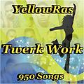 Twerk Work - YellowRas - 950 Songs